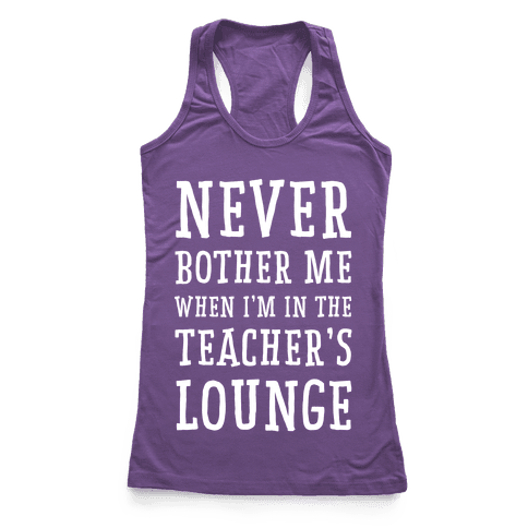 Never Bother Me When I'm In the Teachers Lounge Racerback Tank Top