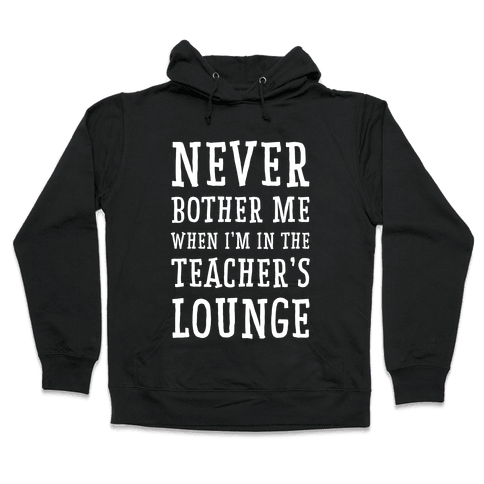 Never Bother Me When I'm In the Teachers Lounge Hooded Sweatshirt