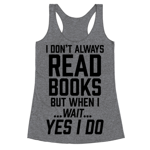I Don't Always Read Books But When I...Wait...Yes I Do Racerback Tank Top