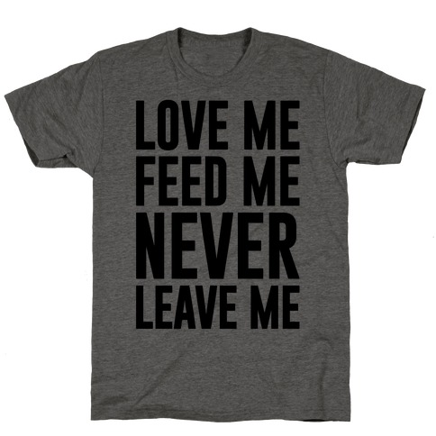 Love Me Feed Me Never Leave Me T-Shirt
