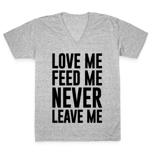 Love Me Feed Me Never Leave Me V-Neck Tee Shirt