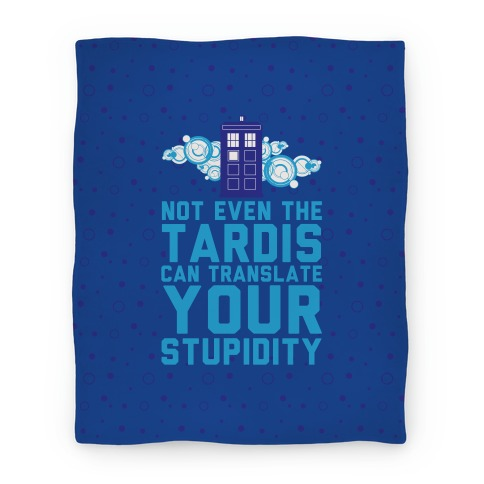Not Even The Tardis Can Translate You Stupidity Blanket