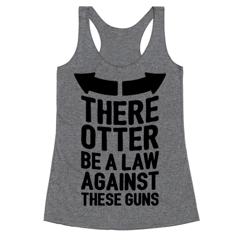 There Otter Be A Law Against These Guns Racerback Tank Top