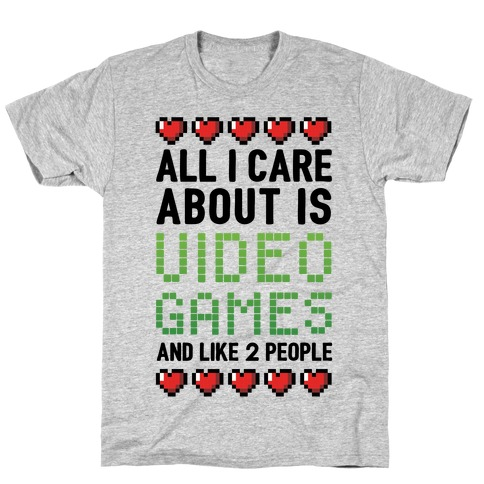 All I Care About Is Video Games (And Like Two People) T-Shirt
