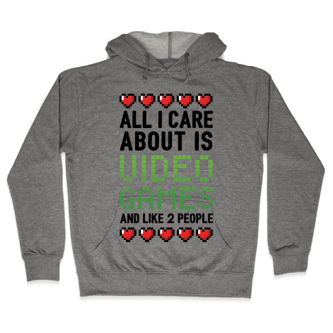 All I Care About Is Video Games (And Like Two People) Hooded Sweatshirt