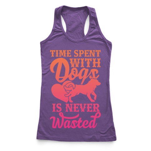 Time Spent With Dogs Is Never Wasted Racerback Tank Top