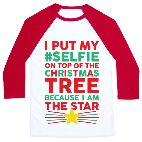 I Put My Selfie On Top Of The Christmas Tree Because I Am The Star Baseball Tee