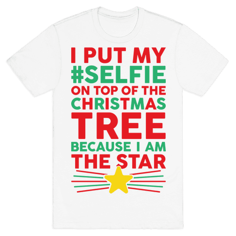 I Put My Selfie On Top Of The Christmas Tree Because I Am The Star Mens T-Shirt