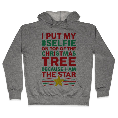 I Put My Selfie On Top Of The Christmas Tree Because I Am The Star Hooded Sweatshirt