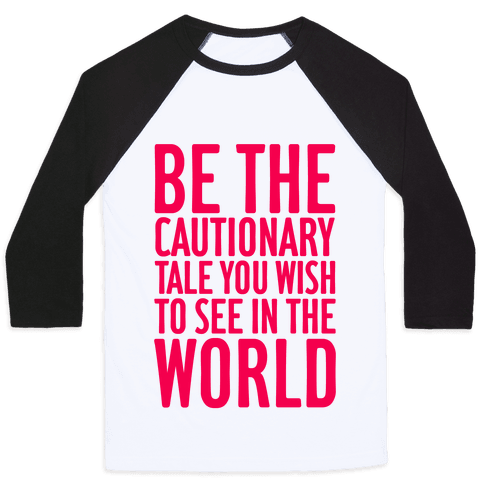 Be The Cautionary Tale You Wish To See In The World Baseball Tee