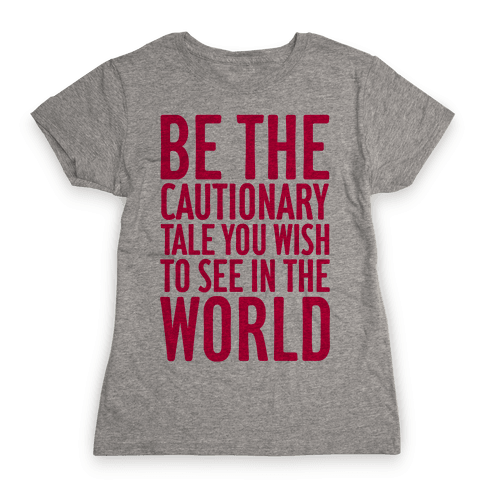 Be The Cautionary Tale You Wish To See In The World Womens T-Shirt