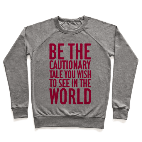 Be The Cautionary Tale You Wish To See In The World Pullover