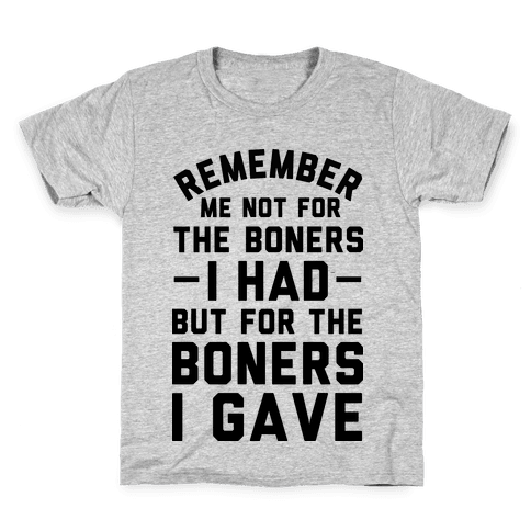 Remember Me Not For The Boners I Had But For The Boners I Gave Kids T-Shirt