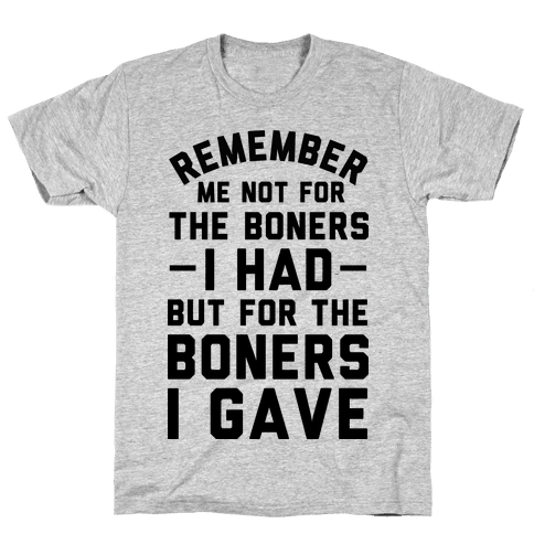 Remember Me Not For The Boners I Had But For The Boners I Gave Mens T-Shirt