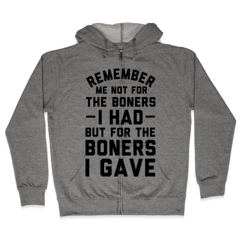 Remember Me Not For The Boners I Had But For The Boners I Gave Zip Hoodie