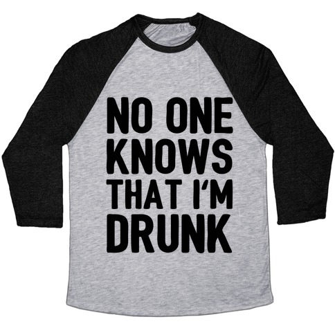 No One Knows That I'm Drunk Baseball Tee
