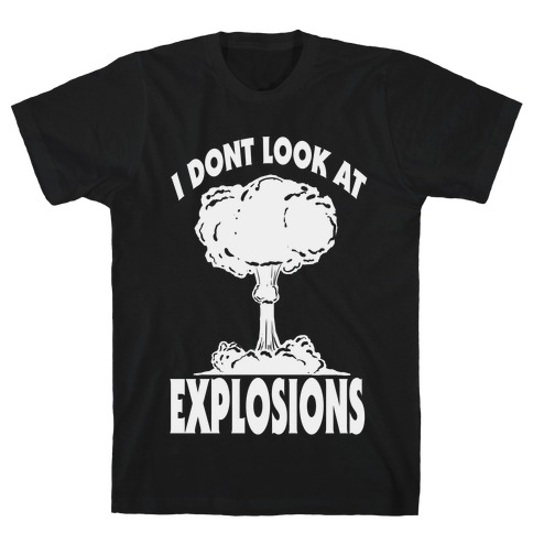 I Don't Look at Explosions T-Shirt