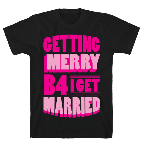 Getting Merry B4 I Get Married Mens T-Shirt