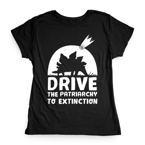 Drive The Patriarchy To Extinction Womens T-Shirt