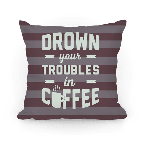Drown Your Troubles In Coffee Pillow