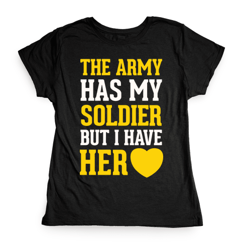 The Army Has My Soldier But I Have Her Heart Womens T-Shirt