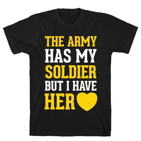 The Army Has My Soldier But I Have Her Heart T-Shirt