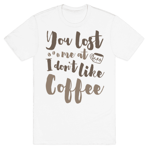 You Lost Me At I Don't Like Coffee Mens T-Shirt