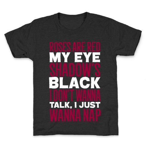 Roses are Red, My Eye Shadow is Black, I Don't Want to Talk, I Just Want to Nap Kids T-Shirt