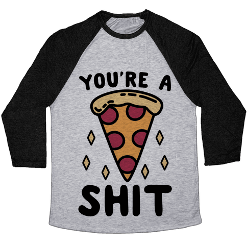 You're A Pizza Shit Baseball Tee