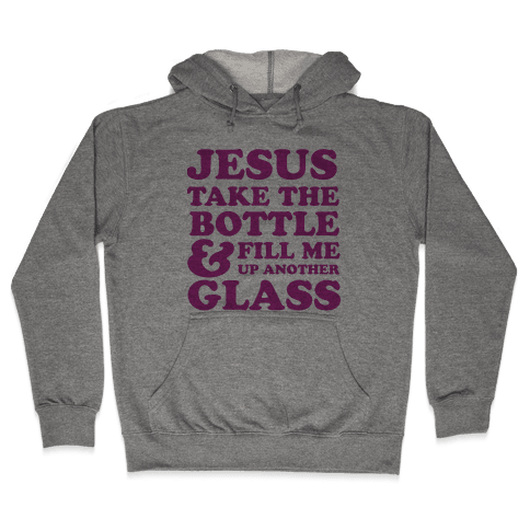 Jesus Take The Bottle And Fill Me Up Another Glass Hooded Sweatshirt