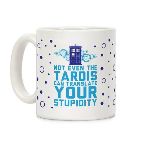Not Even The Tardis Can Translate You Stupidity Coffee Mug