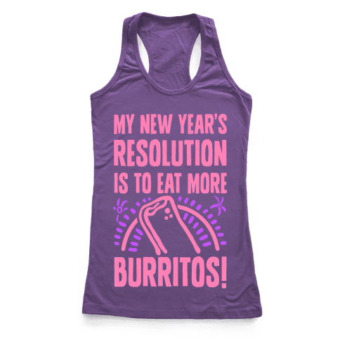 My New Years Resolution is to Eat More Burritos! Racerback Tank Top