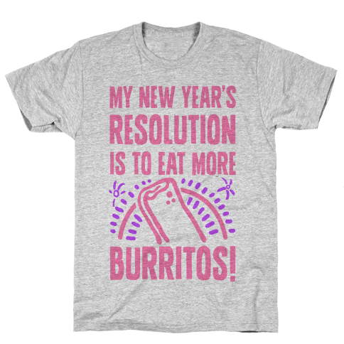 My New Years Resolution is to Eat More Burritos! Mens T-Shirt