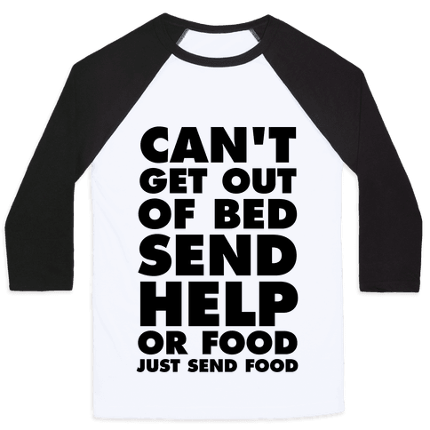 Can't Get Out Of Bed, Send Help (Or Food, Just Send Food) Baseball Tee
