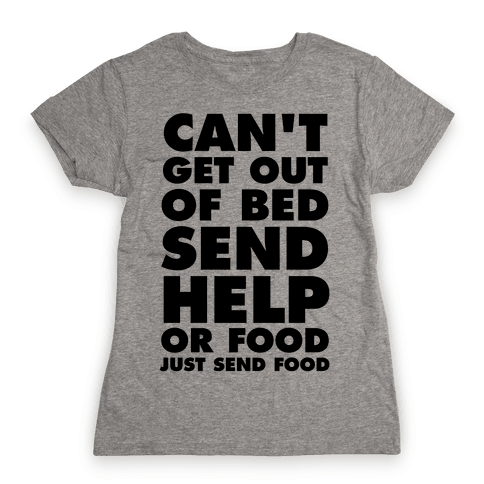 Can't Get Out Of Bed, Send Help (Or Food, Just Send Food) Womens T-Shirt