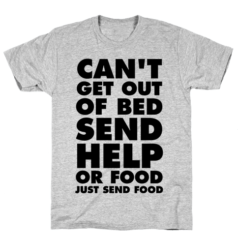 Can't Get Out Of Bed, Send Help (Or Food, Just Send Food) Mens T-Shirt