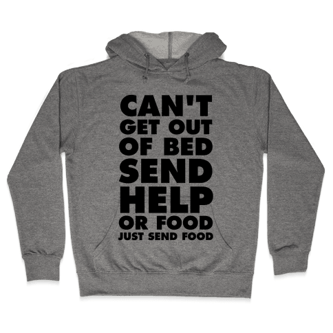 Can't Get Out Of Bed, Send Help (Or Food, Just Send Food) Hooded Sweatshirt