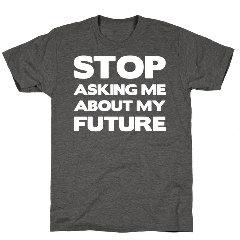 Stop Asking Me About My Future T-Shirt