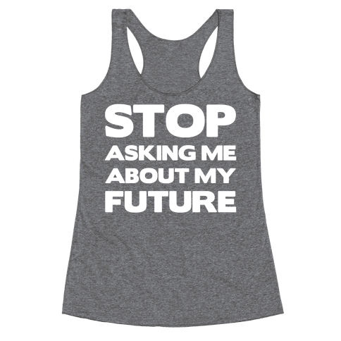 Stop Asking Me About My Future Racerback Tank Top