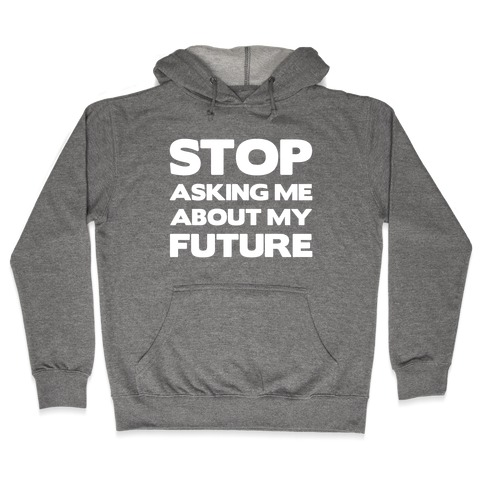 Stop Asking Me About My Future Hooded Sweatshirt
