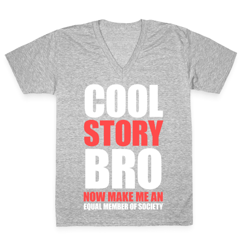 Cool Story Bro (Now Make Me An Equal Member Of Society) V-Neck Tee Shirt