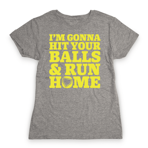 I'm Going to Hit Your Balls and Run Home Womens T-Shirt