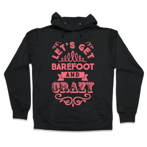 Let's Get Barefoot And Crazy Hooded Sweatshirt