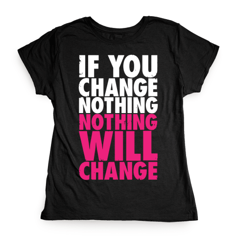 If You Change Nothing, Nothing Will Change Womens T-Shirt