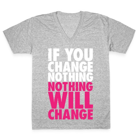 If You Change Nothing, Nothing Will Change V-Neck Tee Shirt