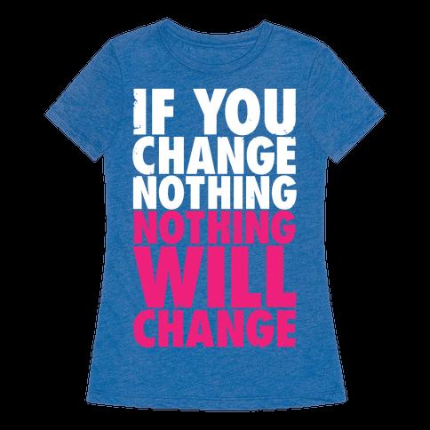 If You Change Nothing, Nothing Will Change - TShirt - HUMAN