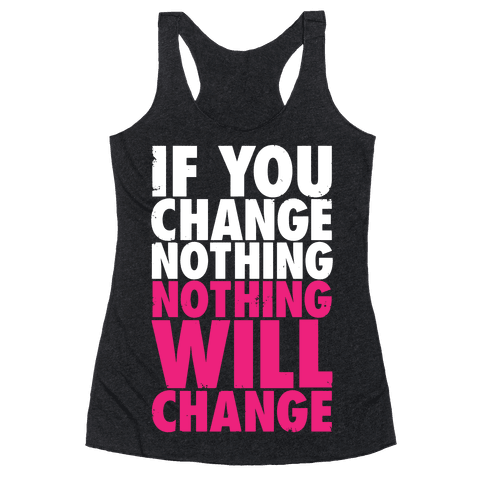 If You Change Nothing, Nothing Will Change Racerback Tank Top