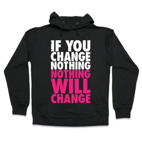 If You Change Nothing, Nothing Will Change Hooded Sweatshirt