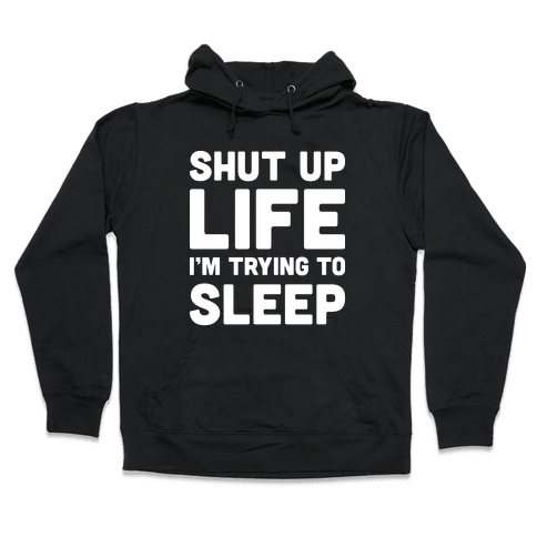 Shut Up Life I'm Trying To Sleep Hooded Sweatshirt