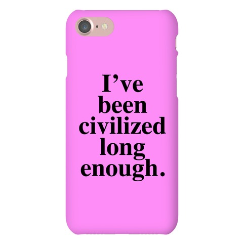 I've Been Civilized Long Enough. Phone Case